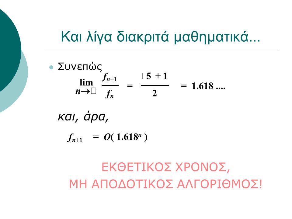 Και λίγα διακριτά μαθηματικά... Συνεπώς και, άρα, ΕΚΘΕΤΙΚΟΣ ΧΡΟΝΟΣ, ΜΗ ΑΠΟΔΟΤΙΚΟΣ ΑΛΓΟΡΙΘΜΟΣ! lim n  f n+1 fnfn  5 + 1 2 = 1.618....= f n+1 = O( 1.