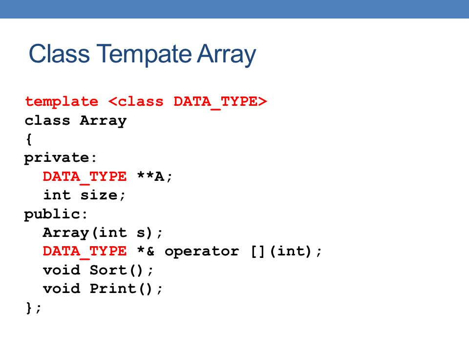 Class Tempate Array template class Array { private: DATA_TYPE **A; int size; public: Array(int s); DATA_TYPE *& operator [](int); void Sort(); void Print(); };