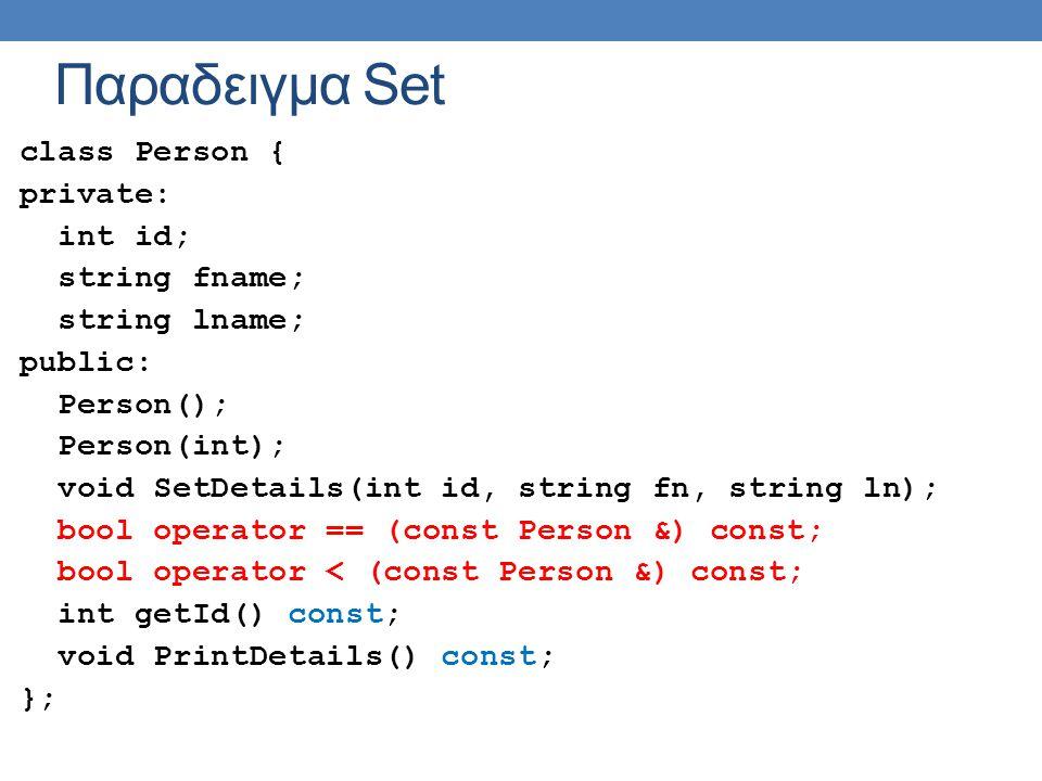 Παραδειγμα Set class Person { private: int id; string fname; string lname; public: Person(); Person(int); void SetDetails(int id, string fn, string ln); bool operator == (const Person &) const; bool operator < (const Person &) const; int getId() const; void PrintDetails() const; };