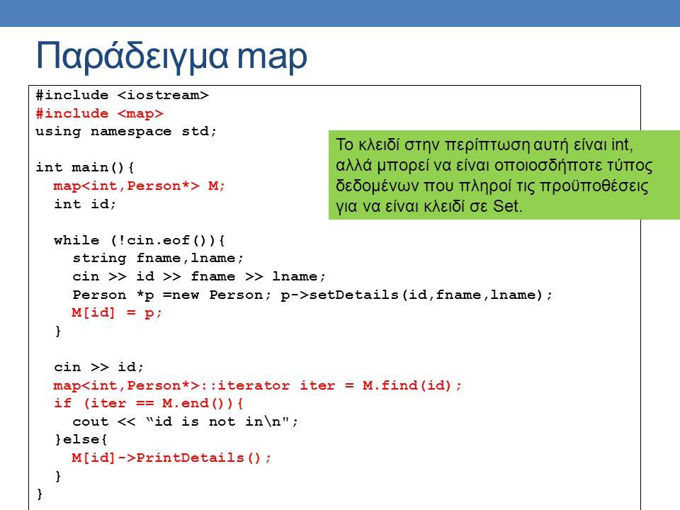 Παράδειγμα map #include using namespace std; int main(){ map M; int id; while (!cin.eof()){ string fname,lname; cin >> id >> fname >> lname; Person *p =new Person; p->setDetails(id,fname,lname); M[id] = p; } cin >> id; map ::iterator iter = M.find(id); if (iter == M.end()){ cout << id is not in\n ; }else{ M[id]->PrintDetails(); } Το κλειδί στην περίπτωση αυτή είναι int, αλλά μπορεί να είναι οποιοσδήποτε τύπος δεδομένων που πληροί τις προϋποθέσεις για να είναι κλειδί σε Set.