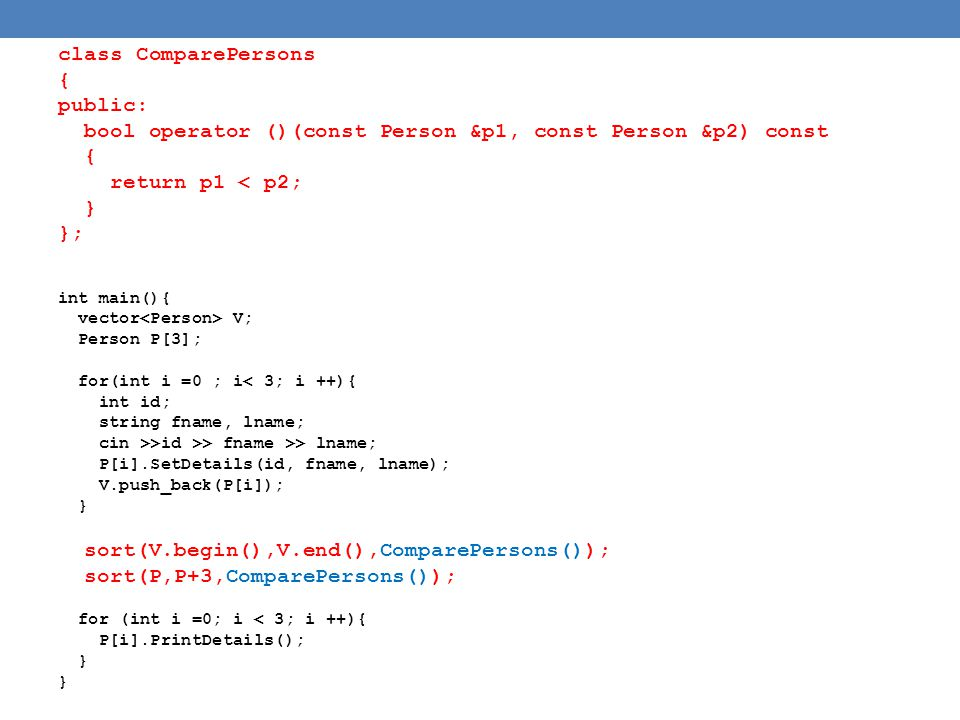 class ComparePersons { public: bool operator ()(const Person &p1, const Person &p2) const { return p1 < p2; } }; int main(){ vector V; Person P[3]; for(int i =0 ; i< 3; i ++){ int id; string fname, lname; cin >>id >> fname >> lname; P[i].SetDetails(id, fname, lname); V.push_back(P[i]); } sort(V.begin(),V.end(),ComparePersons()); sort(P,P+3,ComparePersons()); for (int i =0; i < 3; i ++){ P[i].PrintDetails(); }