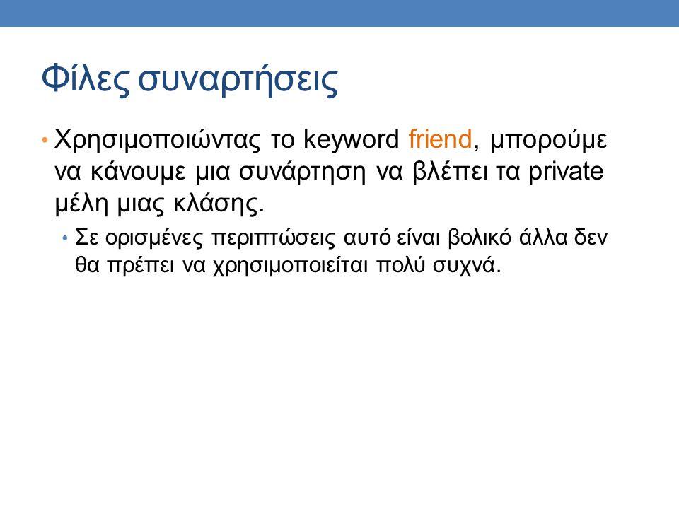 Φίλες συναρτήσεις Χρησιμοποιώντας το keyword friend, μπορούμε να κάνουμε μια συνάρτηση να βλέπει τα private μέλη μιας κλάσης.