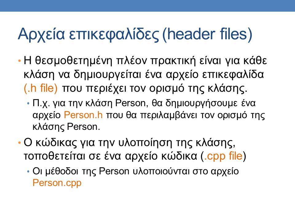 Αρχεία επικεφαλίδες (header files) Η θεσμοθετημένη πλέον πρακτική είναι για κάθε κλάση να δημιουργείται ένα αρχείο επικεφαλίδα (.h file) που περιέχει τον ορισμό της κλάσης.
