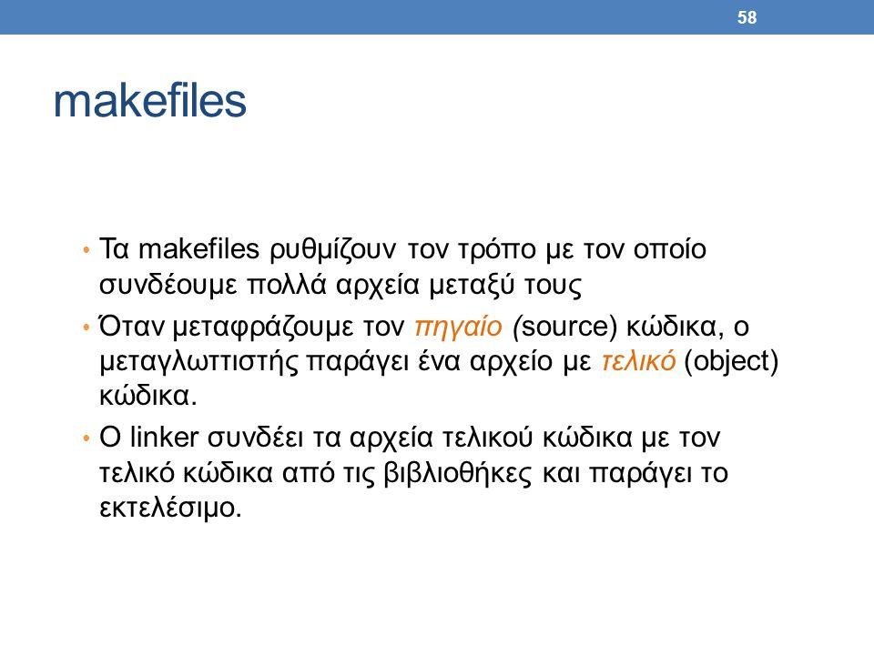 58 makefiles Τα makefiles ρυθμίζουν τον τρόπο με τον οποίο συνδέουμε πολλά αρχεία μεταξύ τους Όταν μεταφράζουμε τον πηγαίο (source) κώδικα, ο μεταγλωττιστής παράγει ένα αρχείο με τελικό (object) κώδικα.