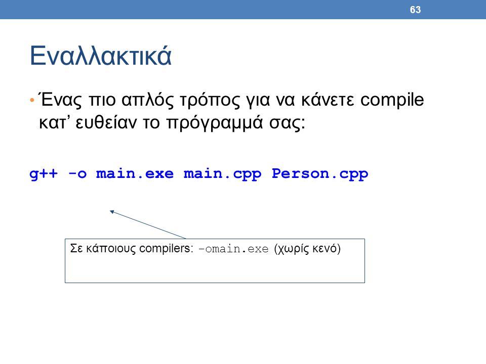 63 Εναλλακτικά Ένας πιο απλός τρόπος για να κάνετε compile κατ' ευθείαν το πρόγραμμά σας: g++ -o main.exe main.cpp Person.cpp Σε κάποιους compilers: -omain.exe (χωρίς κενό)