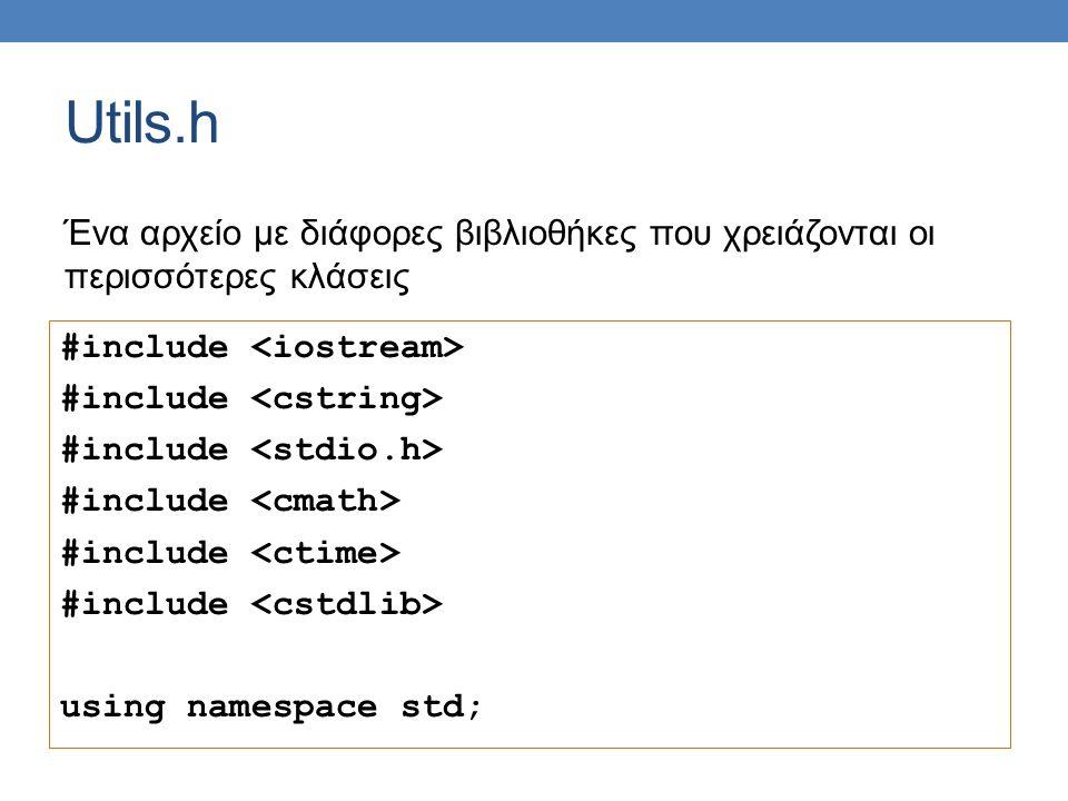 Utils.h #include using namespace std; Ένα αρχείο με διάφορες βιβλιοθήκες που χρειάζονται οι περισσότερες κλάσεις