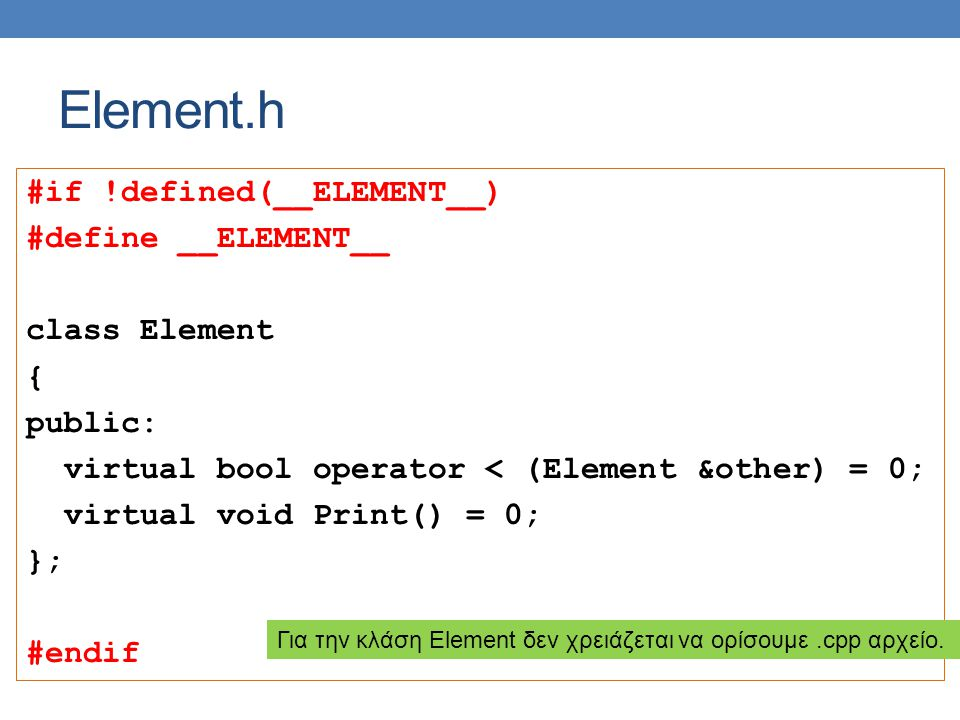 Element.h #if !defined(__ELEMENT__) #define __ELEMENT__ class Element { public: virtual bool operator < (Element &other) = 0; virtual void Print() = 0; }; #endif Για την κλάση Element δεν χρειάζεται να ορίσουμε.cpp αρχείο.