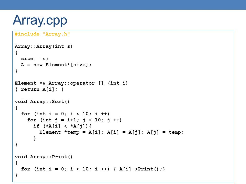 Array.cpp #include Array.h Array::Array(int s) { size = s; A = new Element*[size]; } Element *& Array::operator [] (int i) { return A[i]; } void Array::Sort() { for (int i = 0; i < 10; i ++) for (int j = i+1; j < 10; j ++) if (*A[i] < *A[j]){ Element *temp = A[i]; A[i] = A[j]; A[j] = temp; } void Array::Print() { for (int i = 0; i Print();} }