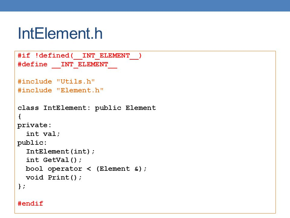 IntElement.h #if !defined(__INT_ELEMENT__) #define __INT_ELEMENT__ #include Utils.h #include Element.h class IntElement: public Element { private: int val; public: IntElement(int); int GetVal(); bool operator < (Element &); void Print(); }; #endif
