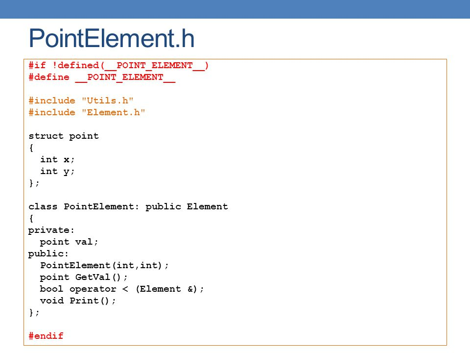 PointElement.h #if !defined(__POINT_ELEMENT__) #define __POINT_ELEMENT__ #include Utils.h #include Element.h struct point { int x; int y; }; class PointElement: public Element { private: point val; public: PointElement(int,int); point GetVal(); bool operator < (Element &); void Print(); }; #endif