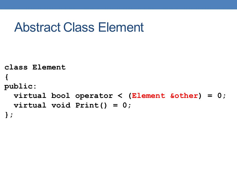 IntElement class IntElement: public Element { private: int val; public: IntElement(int); int GetVal(); bool operator < (Element &); void Print(); };