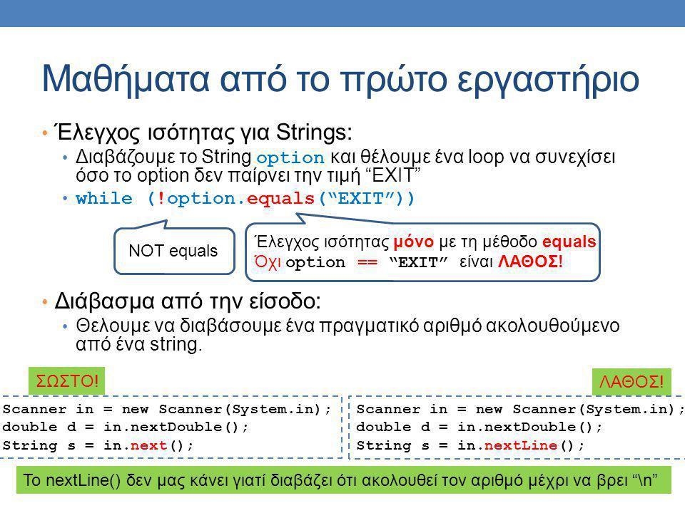 Μαθήματα από το πρώτο εργαστήριο Έλεγχος ισότητας για Strings: Διαβάζουμε το String option και θέλουμε ένα loop να συνεχίσει όσο το option δεν παίρνει την τιμή EXIT while (!option.equals( EXIT )) Διάβασμα από την είσοδο: Θελουμε να διαβάσουμε ένα πραγματικό αριθμό ακολουθούμενο από ένα string.