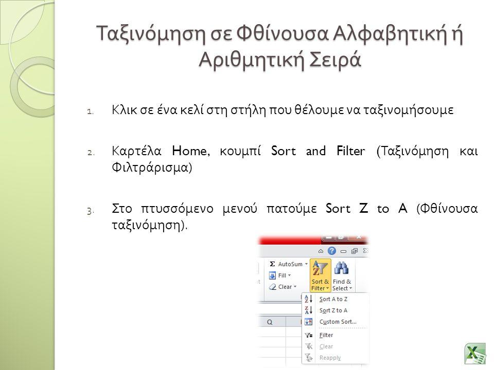 Ταξινόμηση σε Φθίνουσα Αλφαβητική ή Αριθμητική Σειρά 1. Κλικ σε ένα κελί στη στήλη που θέλουμε να ταξινομήσουμε 2. Καρτέλα Home, κουμπί Sort and Filte