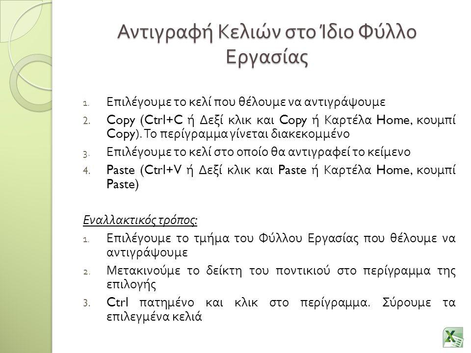 Αντιγραφή Κελιών στο Ίδιο Φύλλο Εργασίας 1. Επιλέγουμε το κελί που θέλουμε να αντιγράψουμε 2. Copy (Ctrl+C ή Δεξί κλικ και Copy ή Καρτέλα Home, κουμπί