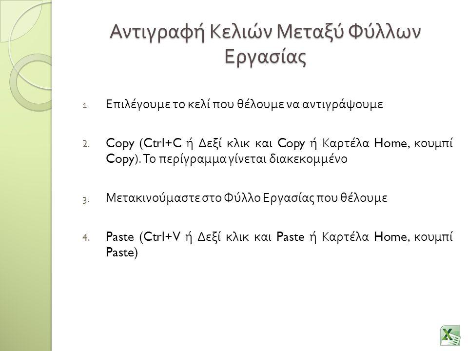Αντιγραφή Κελιών Μεταξύ Φύλλων Εργασίας 1. Επιλέγουμε το κελί που θέλουμε να αντιγράψουμε 2. Copy (Ctrl+C ή Δεξί κλικ και Copy ή Καρτέλα Home, κουμπί