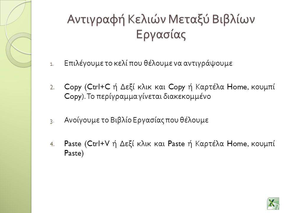 Αντιγραφή Κελιών Μεταξύ Βιβλίων Εργασίας 1. Επιλέγουμε το κελί που θέλουμε να αντιγράψουμε 2. Copy (Ctrl+C ή Δεξί κλικ και Copy ή Καρτέλα Home, κουμπί