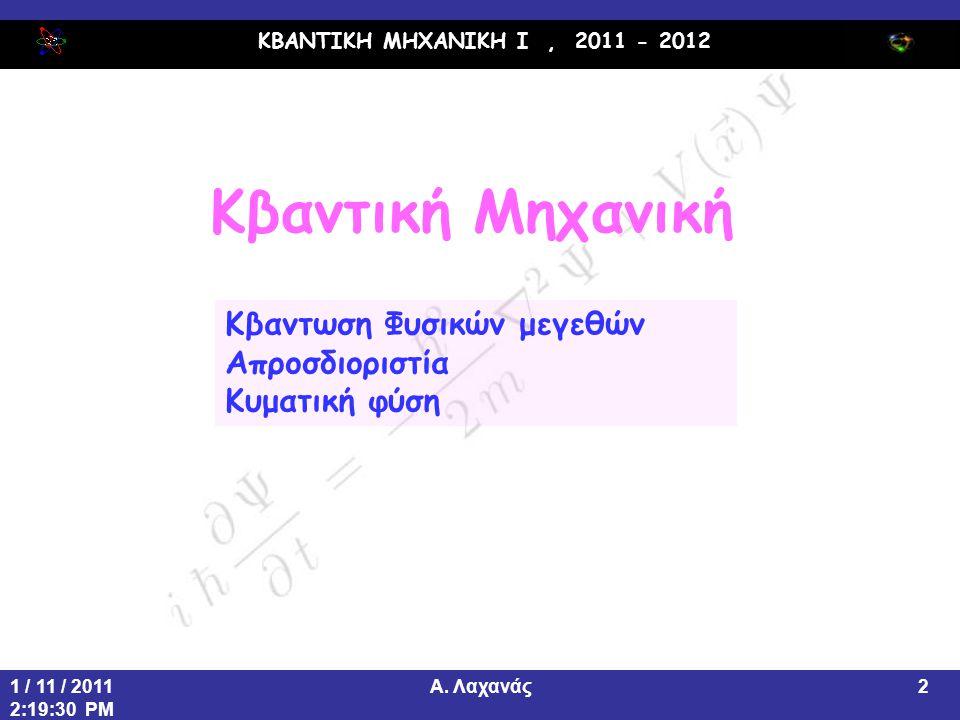 ΚΒΑΝΤΙΚΗ ΜΗΧΑΝΙΚΗ Ι, 2011 - 2012 Α. Λαχανάς1 / 11 / 2011 2:19:30 PM 2 Κβαντική Μηχανική Κβαντωση Φυσικών μεγεθών Απροσδιοριστία Κυματική φύση