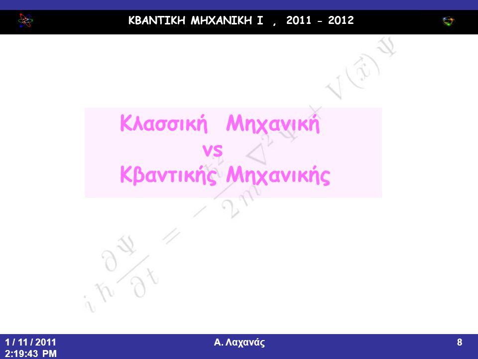 ΚΒΑΝΤΙΚΗ ΜΗΧΑΝΙΚΗ Ι, 2011 - 2012 Α. Λαχανάς1 / 11 / 2011 2:19:43 PM 8 Κλασσική Μηχανική vs Κβαντικής Μηχανικής