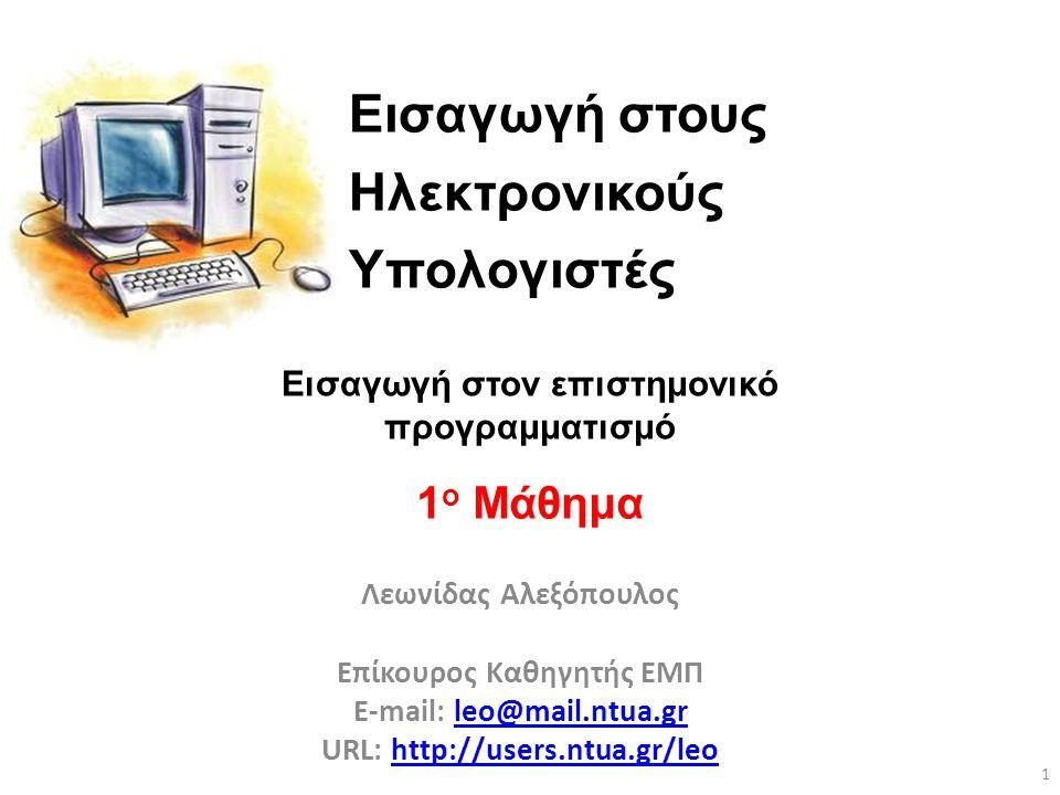 Εισαγωγή στους Ηλεκτρονικούς Υπολογιστές Λεωνίδας Αλεξόπουλος Επίκουρος Καθηγητής ΕΜΠ E-mail: leo@mail.ntua.grleo@mail.ntua.gr URL: http://users.ntua.