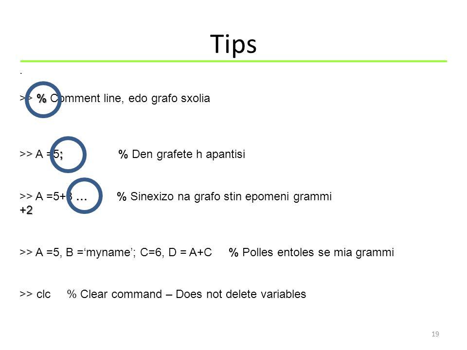 Tips 19. % >> % Comment line, edo grafo sxolia ; >> A =5; % Den grafete h apantisi >> A =5+3 … % Sinexizo na grafo stin epomeni grammi+2 >> A =5, B ='