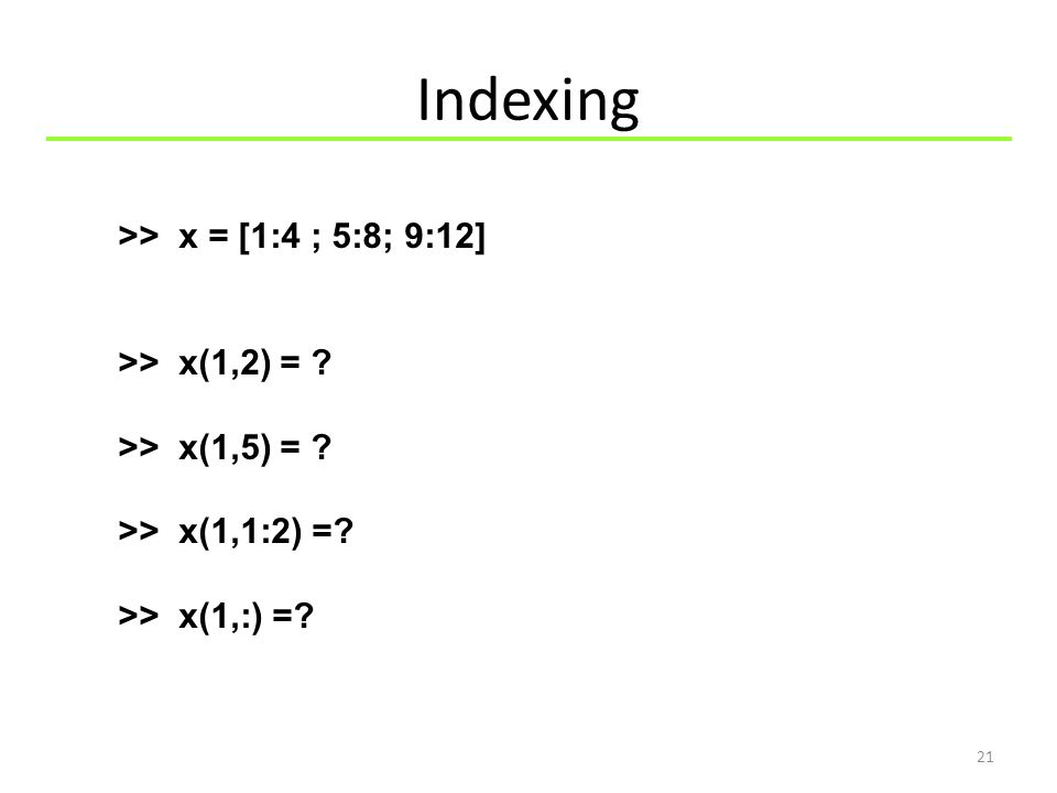 Indexing 21 >> x = [1:4 ; 5:8; 9:12] >> x(1,2) = ? >> x(1,5) = ? >> x(1,1:2) =? >> x(1,:) =?