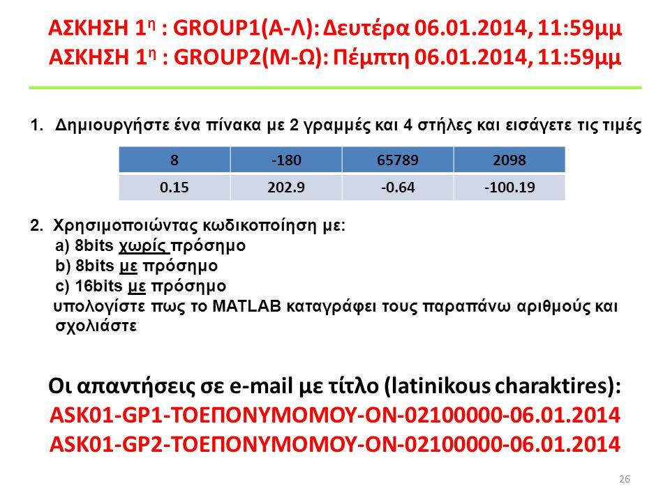 ΑΣΚΗΣΗ 1 η : GROUP1(A-Λ): Δευτέρα 06.01.2014, 11:59μμ ΑΣΚΗΣΗ 1 η : GROUP2(M-Ω): Πέμπτη 06.01.2014, 11:59μμ 26 1.Δημιουργήστε ένα πίνακα με 2 γραμμές κ