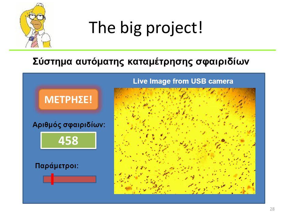 The big project! 28 Αριθμός σφαιριδίων: 458 Παράμετροι: ΜΕΤΡΗΣΕ! Live Image from USB camera Σύστημα αυτόματης καταμέτρησης σφαιριδίων