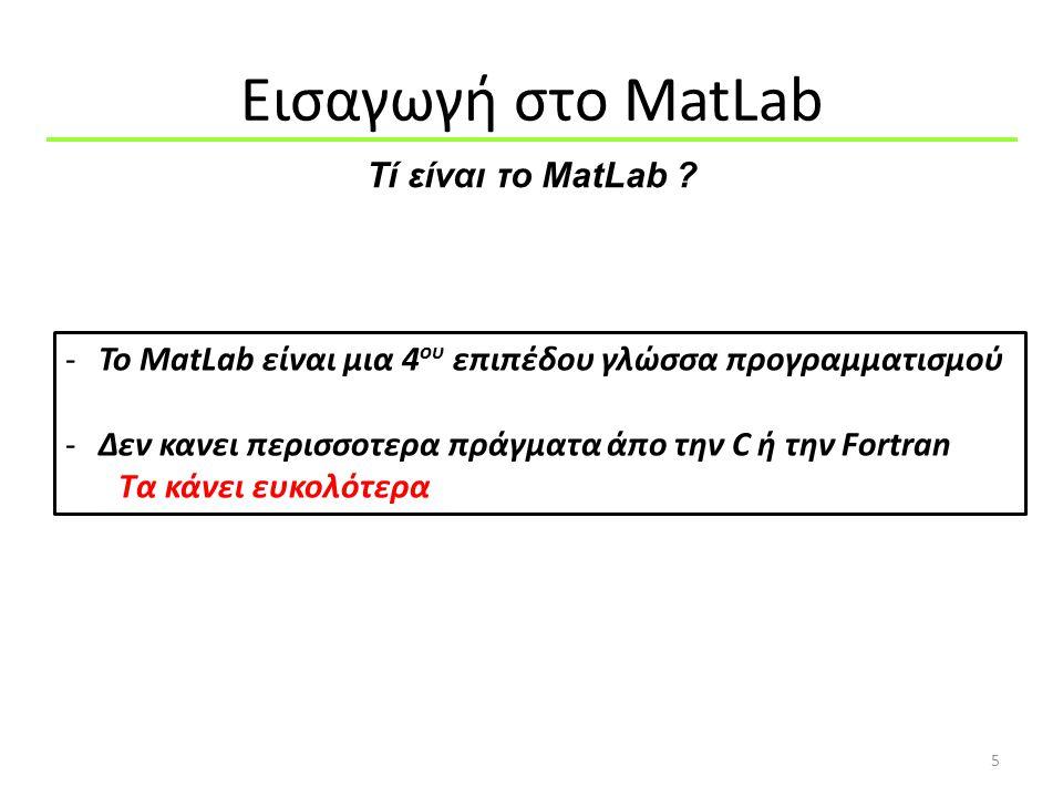 Εισαγωγή στo MatLab 5 -Το MatLab είναι μια 4 ου επιπέδου γλώσσα προγραμματισμού -Δεν κανει περισσοτερα πράγματα άπο την C ή την Fortran Τα κάνει ευκολ
