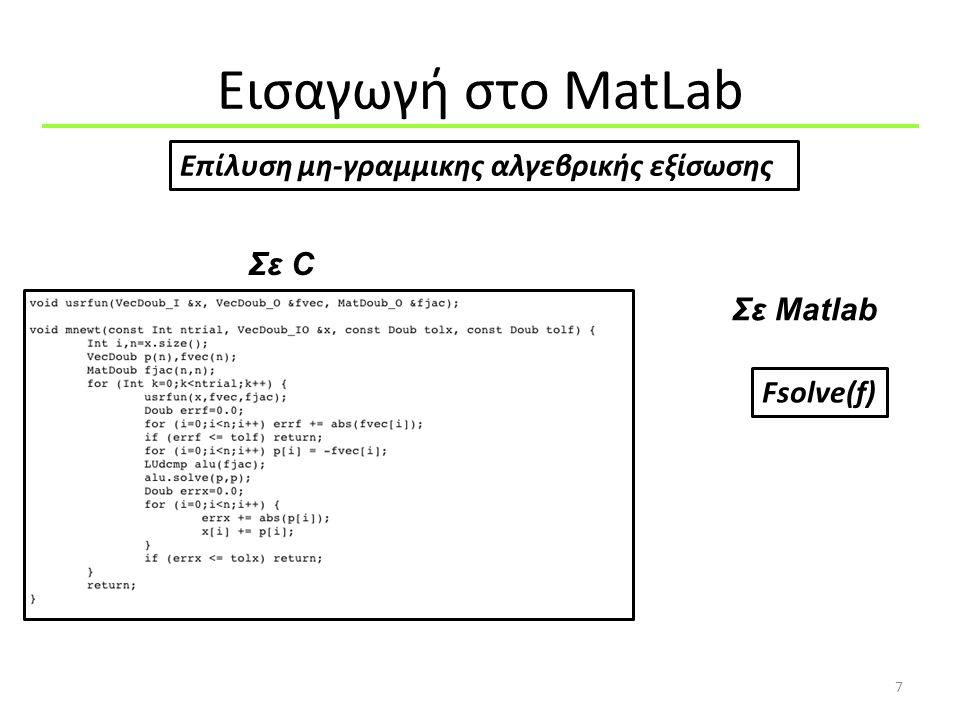 Χαρακτήρες 18 >> Α = 'a' >> A = ['H','e','l','l','o'] >> A = ['Hello'] >> >> whos A  char >> b='0abc' >> int8(b) ans = 48 97 98 99 >> str1='Hello' >> str2='Word' >> str3=[str1, ,str2] String to ASCII Κάθε χαρακτήρας αντιστοιχεί σε έναν αριθμό >> S = char(48) S = 0 >> S = char([97 98 99]) S = abc ASCII to String http://www.mathworks.com/help/techdoc/ref/strings.html