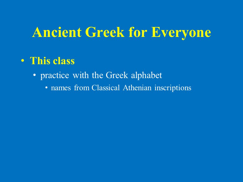 Ancient Greek for Everyone This class practice with the Greek alphabet names from Classical Athenian inscriptions