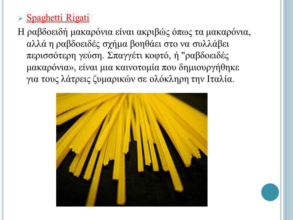  Spaghetti Rigati Η ραβδοειδή μακαρόνια είναι ακριβώς όπως τα μακαρόνια, αλλά η ραβδοειδές σχήμα βοηθάει στο να συλλάβει περισσότερη γεύση.