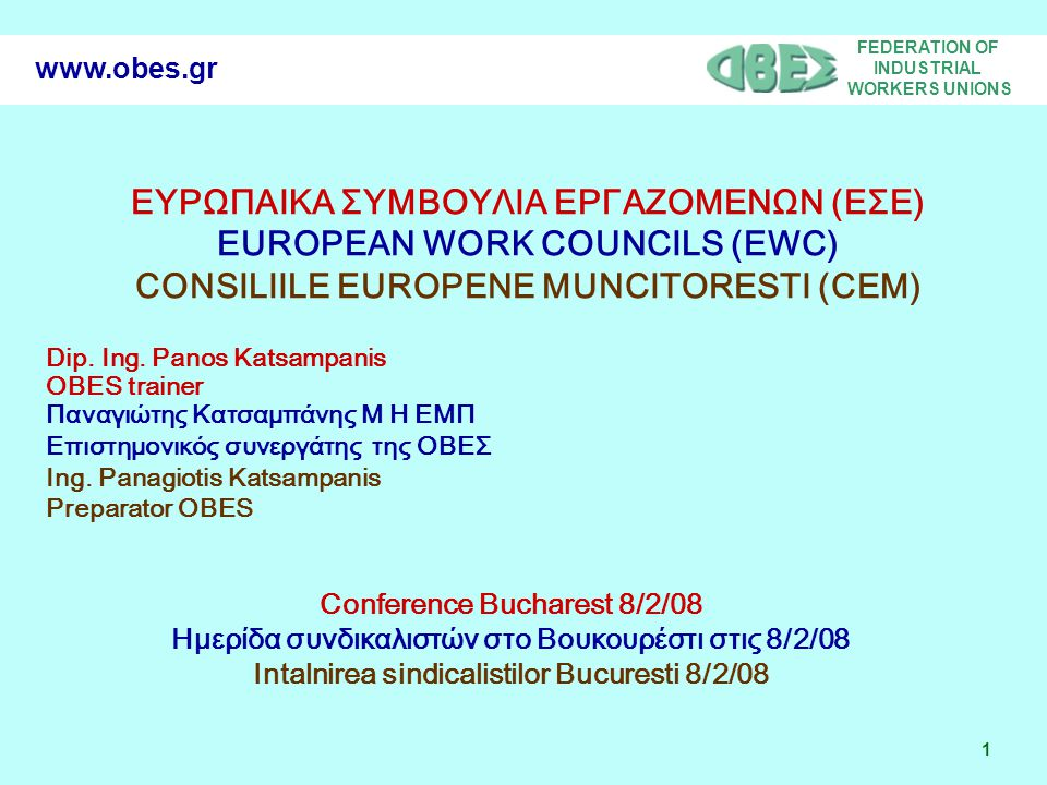 FEDERATION OF INDUSTRIAL WORKERS UNIONS 22 www.obes.gr EWC AND EUROPEAN COMPANY – ΕΣΕ ΚΑΙ ΕΥΡΩΠΑΙΚΗ ΕΤΑΙΡΕΙΑ CEM SI COMPANIA EUROPEANA European Work Councils and the Representative Body in the European Company are connecting with the protection of employees rights, in-company democracy and the management privilege.