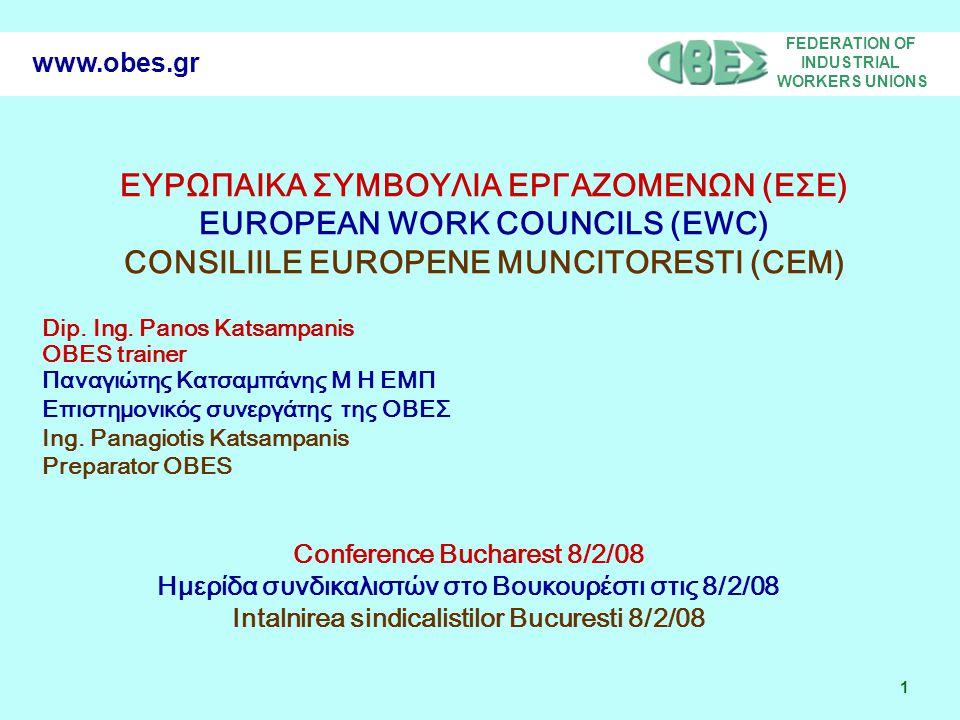 FEDERATION OF INDUSTRIAL WORKERS UNIONS 2 www.obes.gr AIMS – ΣΤΟΧΟΙ - OBIECTIVE EWC in the new European countries ΕΣΕ στις νέες χώρες της Ευρωπαϊκής Ένωσης CEM in noile tari membre UE Transfer of experience of existing EWC Μεταφορά εμπειρίας από ήδη λειτουργούντα ΕΣΕ Schimb de experienta in CEM