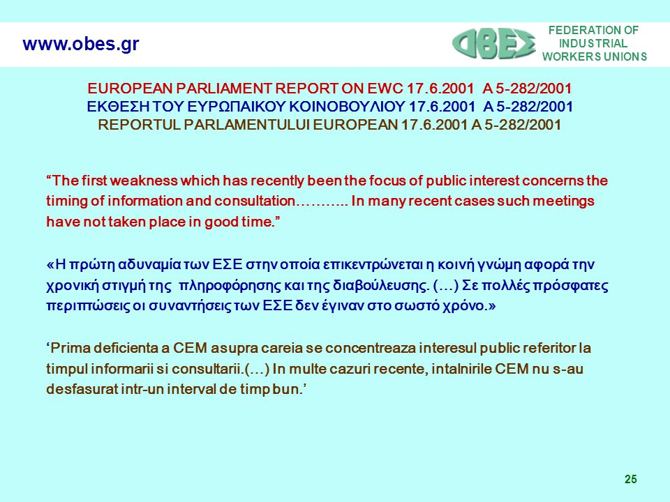 FEDERATION OF INDUSTRIAL WORKERS UNIONS 25 www.obes.gr EUROPEAN PARLIAMENT REPORT ON EWC 17.6.2001 Α 5-282/2001 ΕΚΘΕΣΗ ΤΟΥ ΕΥΡΩΠΑΙΚΟΥ ΚΟΙΝΟΒΟΥΛΙΟΥ 17.6.2001 Α 5-282/2001 REPORTUL PARLAMENTULUI EUROPEAN 17.6.2001 A 5-282/2001 The first weakness which has recently been the focus of public interest concerns the timing of information and consultation………..