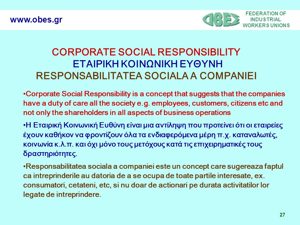 FEDERATION OF INDUSTRIAL WORKERS UNIONS 27 www.obes.gr Corporate Social Responsibility is a concept that suggests that the companies have a duty of care all the society e.g.