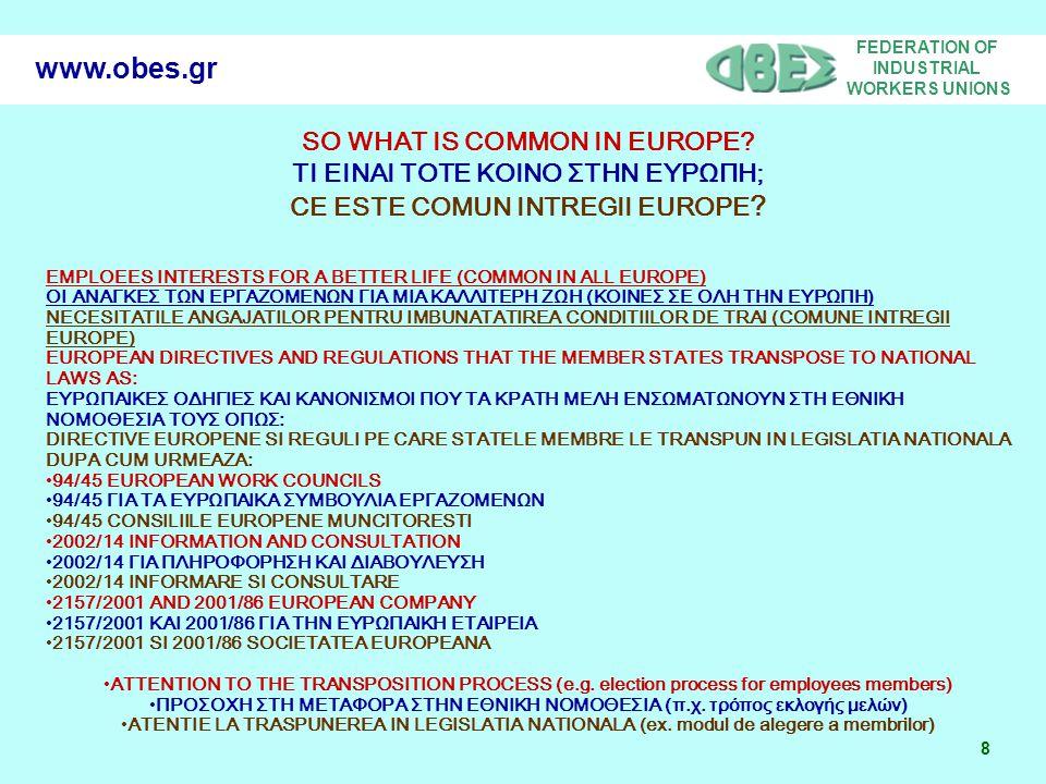 FEDERATION OF INDUSTRIAL WORKERS UNIONS 19 www.obes.gr 94/45 EUROPEAN WORK COUNCILS 94/45 ΓΙΑ ΤΑ ΕΥΡΩΠΑΙΚΑ ΣΥΜΒΟΥΛΙΑ ΕΡΓΑΖΟΜΕΝΩΝ 94/45 CONSILIILE EUROPENE MUNCITORESTI Whereas appropriate provisions must be adopted to ensure that the employees of Community-scale undertakings are properly informed and consulted when decisions which affect them are taken in a Member State other than that in which they are employed; Ότι πρέπει να ληφθούν τα κατάλληλα μέτρα, τα οποία θα εξασφαλίζουν την ορθή ενημέρωση των εργαζομένων στις κοινοτικής κλίμακας επιχειρήσεις ή ομίλους επιχειρήσεων και την ορθή διαβούλευση μεταξύ τους στις περιπτώσεις που αποφάσεις, οι οποίες ενδέχεται να τους επηρεάζουν, λαμβάνονται σε άλλο κράτος μέλος από εκείνο στο οποίο εργάζονται.