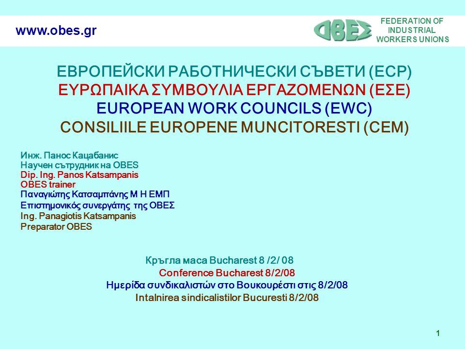 FEDERATION OF INDUSTRIAL WORKERS UNIONS 2 www.obes.gr ЦЕЛИ – AIMS – ΣΤΟΧΟΙ - OBIECTIVE ЕРС в новите държави- членки на Европейския съюз EWC in the new European countries ΕΣΕ στις νέες χώρες της Ευρωπαϊκής Ένωσης CEM in noile tari membre UE Внасяне на опит от вече съществуващи ЕРС Transfer of experience of existing EWC Μεταφορά εμπειρίας από ήδη λειτουργούντα ΕΣΕ Schimb de experienta in CEM