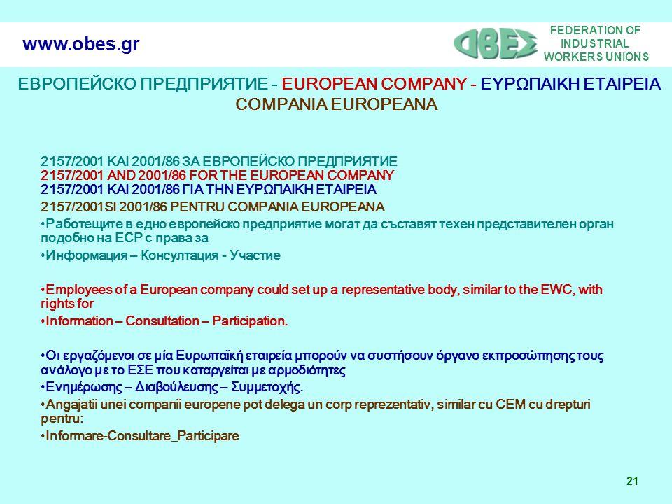 FEDERATION OF INDUSTRIAL WORKERS UNIONS 21 www.obes.gr ЕВРОПЕЙСКО ПРЕДПРИЯТИЕ - EUROPEAN COMPANY - ΕΥΡΩΠΑΙΚΗ ΕΤΑΙΡΕΙΑ COMPANIA EUROPEANA 2157/2001 ΚΑΙ 2001/86 ЗА ЕВРОПЕЙСКО ПРЕДПРИЯТИЕ 2157/2001 AND 2001/86 FOR THE EUROPEAN COMPANY 2157/2001 ΚΑΙ 2001/86 ΓΙΑ ΤΗΝ ΕΥΡΩΠΑΙΚΗ ΕΤΑΙΡΕΙΑ 2157/2001SI 2001/86 PENTRU COMPANIA EUROPEANA Работещите в едно европейско предприятие могат да съставят техен представителен орган подобно на ЕСР с права за Информация – Консултация - Участие Employees of a European company could set up a representative body, similar to the EWC, with rights for Information – Consultation – Participation.