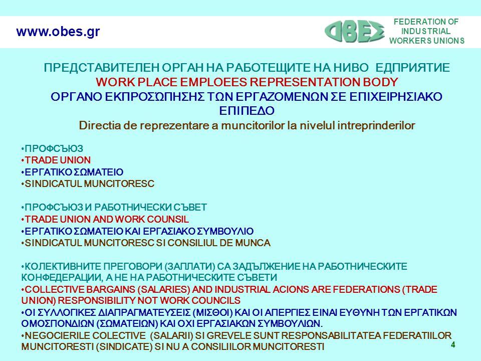 FEDERATION OF INDUSTRIAL WORKERS UNIONS 4 www.obes.gr ПРЕДСТАВИТЕЛЕН ОРГАН НА РАБОТЕЩИТЕ НА НИВО ЕДПРИЯТИЕ WORK PLACE EMPLOEES REPRESENTATION BODY ΟΡΓΑΝΟ ΕΚΠΡΟΣΏΠΗΣΗΣ ΤΩΝ ΕΡΓΑΖΟΜΕΝΩΝ ΣΕ ΕΠΙΧΕΙΡΗΣΙΑΚΟ ΕΠΙΠΕΔΟ Directia de reprezentare a muncitorilor la nivelul intreprinderilor ПРОФСЪЮЗ TRADE UNION ΕΡΓΑΤΙΚΟ ΣΩΜΑΤΕΙΟ SINDICATUL MUNCITORESC ПРОФСЪЮЗ И РАБОТНИЧЕСКИ СЪВЕТ TRADE UNION AND WORK COUNSIL ΕΡΓΑΤΙΚΟ ΣΩΜΑΤΕΙΟ ΚΑΙ ΕΡΓΑΣΙΑΚΟ ΣΥΜΒΟΥΛΙΟ SINDICATUL MUNCITORESC SI CONSILIUL DE MUNCA КОЛЕКТИВНИТЕ ПРЕГОВОРИ (ЗАПЛАТИ) СА ЗАДЪЛЖЕНИЕ НА РАБОТНИЧЕСКИТЕ КОНФЕДЕРАЦИИ, А НЕ НА РАБОТНИЧЕСКИТЕ СЪВЕТИ COLLECTIVE BARGAINS (SALARIES) AND INDUSTRIAL ACIONS ARE FEDERATIONS (TRADE UNION) RESPONSIBILITY ΝΟΤ WORK COUNCILS ΟΙ ΣΥΛΛΟΓΙΚΕΣ ΔΙΑΠΡΑΓΜΑΤΕΥΣΕΙΣ (ΜΙΣΘΟΙ) ΚΑΙ ΟΙ ΑΠΕΡΓΙΕΣ ΕΙΝΑΙ ΕΥΘΥΝΗ ΤΩΝ ΕΡΓΑΤΙΚΩΝ ΟΜΟΣΠΟΝΔΙΩΝ (ΣΩΜΑΤΕΙΩΝ) ΚΑΙ ΟΧΙ ΕΡΓΑΣΙΑΚΩΝ ΣΥΜΒΟΥΛΙΩΝ.