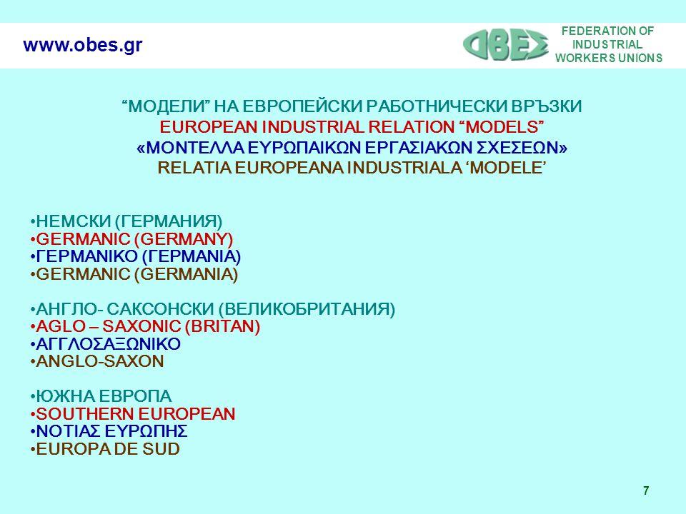 FEDERATION OF INDUSTRIAL WORKERS UNIONS 7 www.obes.gr МОДЕЛИ НА ЕВРОПЕЙСКИ РАБОТНИЧЕСКИ ВРЪЗКИ EUROPEAN INDUSTRIAL RELATION MODELS «ΜΟΝΤΕΛΛΑ ΕΥΡΩΠΑΙΚΩΝ ΕΡΓΑΣΙΑΚΩΝ ΣΧΕΣΕΩΝ» RELATIA EUROPEANA INDUSTRIALA 'MODELE' НЕМСКИ (ГЕРМАНИЯ) GERMANIC (GERMANY) ΓΕΡΜΑΝΙΚΟ (ΓΕΡΜΑΝΙΑ) GERMANIC (GERMANIA) АНГЛО- САКСОНСКИ (ВЕЛИКОБРИТАНИЯ) AGLO – SAXONIC (BRITAN) ΑΓΓΛΟΣΑΞΩΝΙΚΟ ANGLO-SAXON ЮЖНА ЕВРОПА SOUTHERN EUROPEAN ΝΟΤΙΑΣ ΕΥΡΩΠΗΣ EUROPA DE SUD