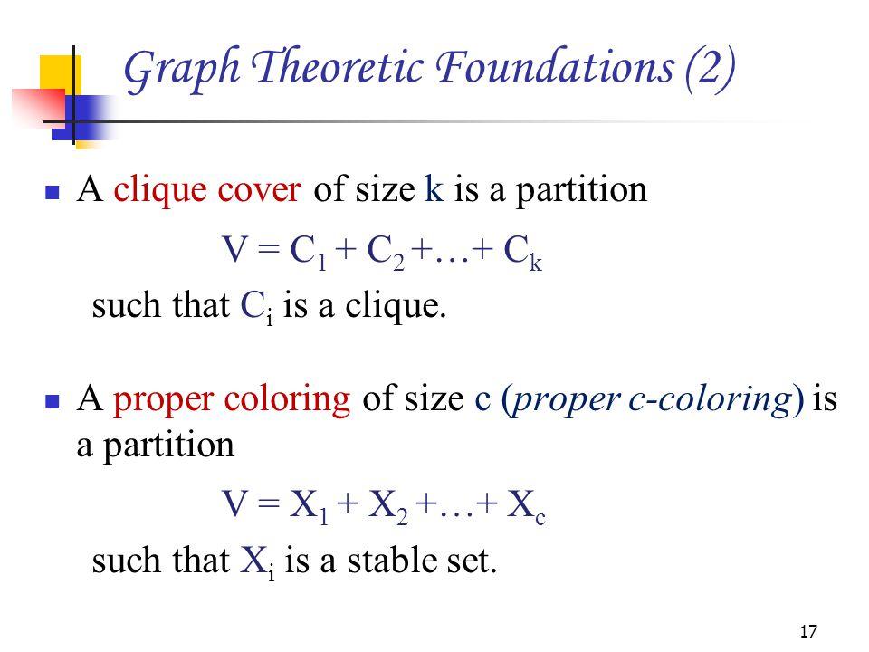 A clique cover of size k is a partition V = C 1 + C 2 +…+ C k such that C i is a clique. A proper coloring of size c (proper c-coloring) is a partitio