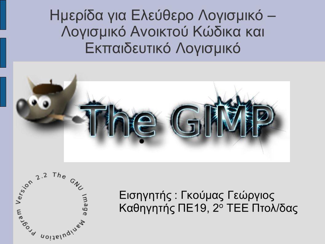 GIMP GNU Image Manipulation Program (Πρόγραμμα Διαχείρισης εικόνας) ● Τρέχει σε διαφορετικές πλατφόρμες ● Еπεκτασιμότητα μέσω plugins και scripts ● Διαθέσιμο σε πολλά Λ.Σ.