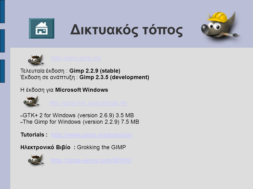 Δικτυακός τόπος http://www.gimp.org Τελευταία έκδοση : Gimp 2.2.9 (stable) Έκδοση σε ανάπτυξη : Gimp 2.3.5 (development) Η έκδοση για Microsoft Windows http://gimp-win.sourceforge.net – GTK+ 2 for Windows (version 2.6.9) 3.5 MB – The Gimp for Windows (version 2.2.9) 7.5 MB Tutorials : http://www.gimp.org/tutorials/http://www.gimp.org/tutorials/ Ηλεκτρονικό Βιβίο : Grokking the GIMP http://gimp-savvy.com/BOOK/