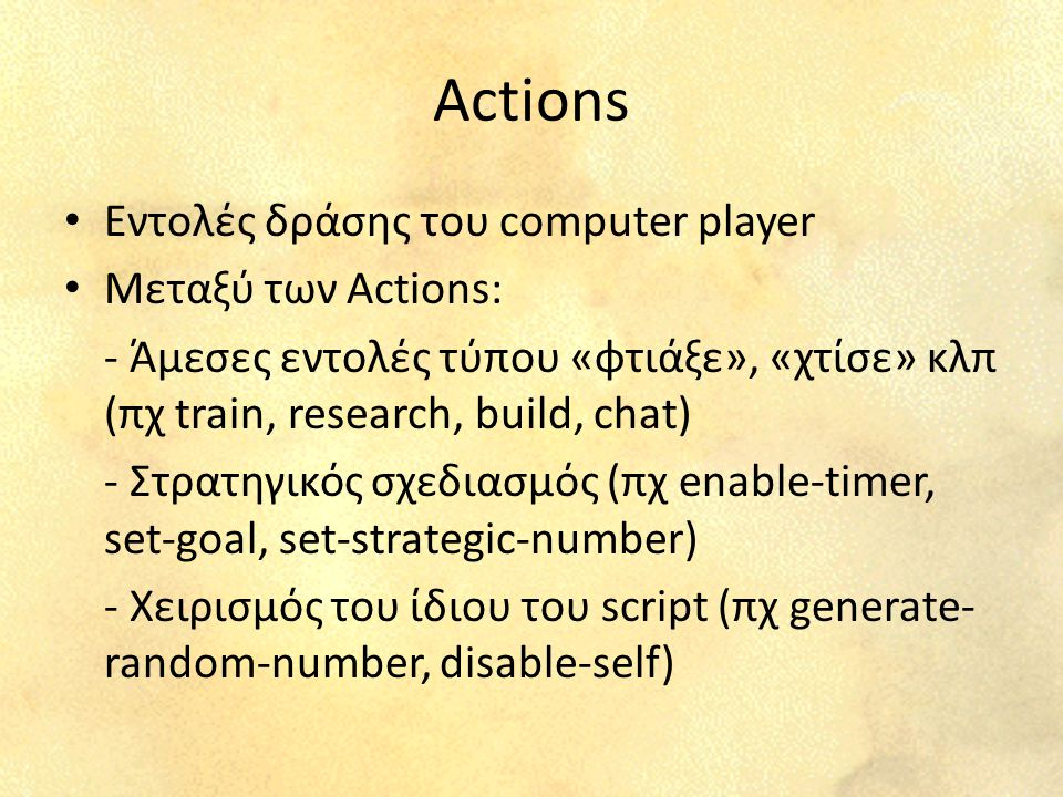 Actions Εντολές δράσης του computer player Μεταξύ των Actions: - Άμεσες εντολές τύπου «φτιάξε», «χτίσε» κλπ (πχ train, research, build, chat) - Στρατηγικός σχεδιασμός (πχ enable-timer, set-goal, set-strategic-number) - Χειρισμός του ίδιου του script (πχ generate- random-number, disable-self)