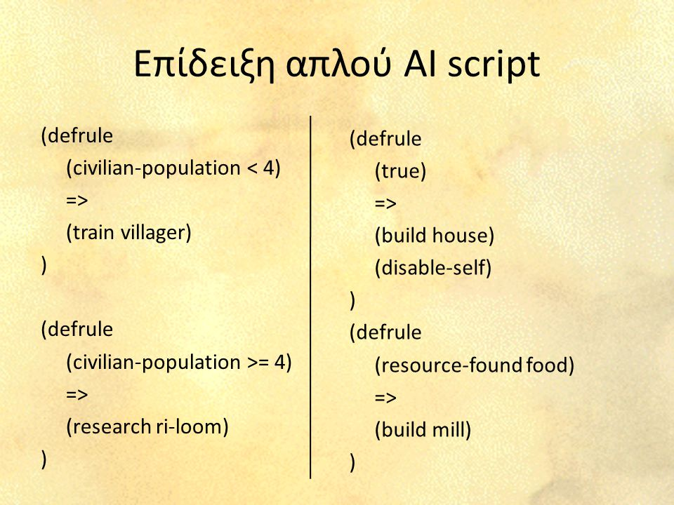 Επίδειξη απλού AI script (defrule (civilian-population < 4) => (train villager) ) (defrule (civilian-population >= 4) => (research ri-loom) ) (defrule (true) => (build house) (disable-self) ) (defrule (resource-found food) => (build mill) )