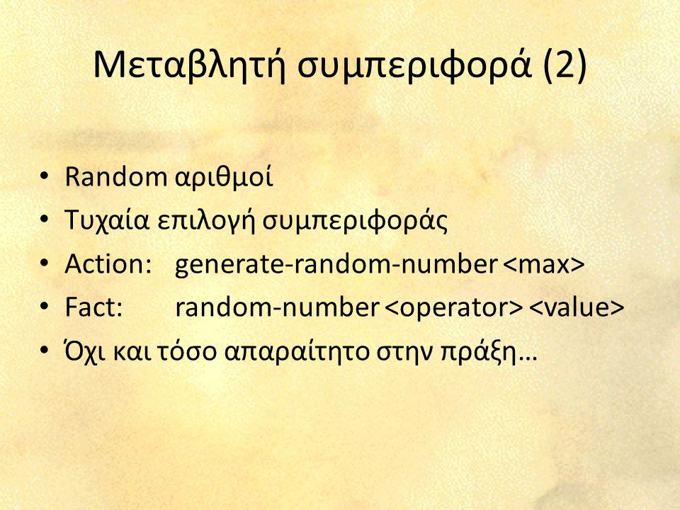 Μεταβλητή συμπεριφορά (2) Random αριθμοί Τυχαία επιλογή συμπεριφοράς Action: generate-random-number Fact: random-number Όχι και τόσο απαραίτητο στην π