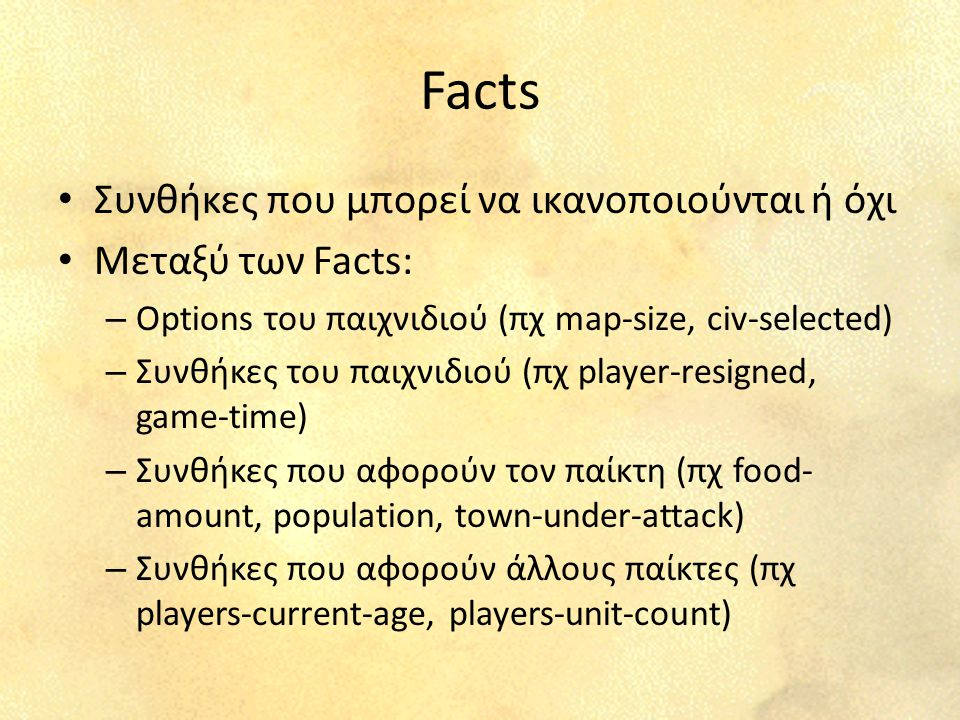 Facts Συνθήκες που μπορεί να ικανοποιούνται ή όχι Μεταξύ των Facts: – Options του παιχνιδιού (πχ map-size, civ-selected) – Συνθήκες του παιχνιδιού (πχ