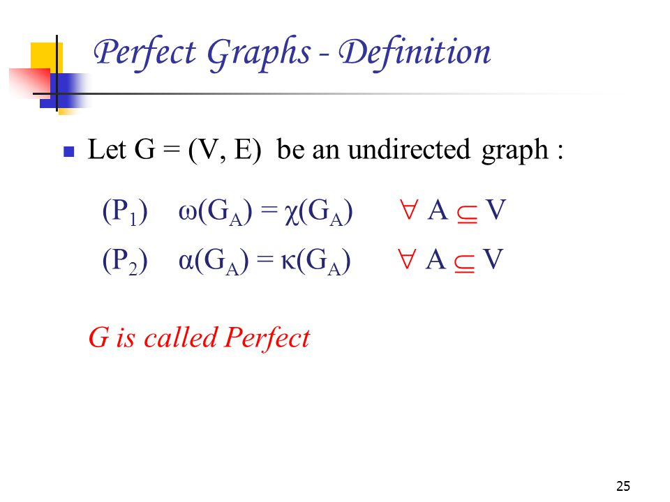 Let G = (V, E) be an undirected graph : (P 1 ) ω(G A ) = χ(G A )  A  V (P 2 ) α(G A ) = κ(G A )  A  V G is called Perfect 25 Perfect Graphs - Definition