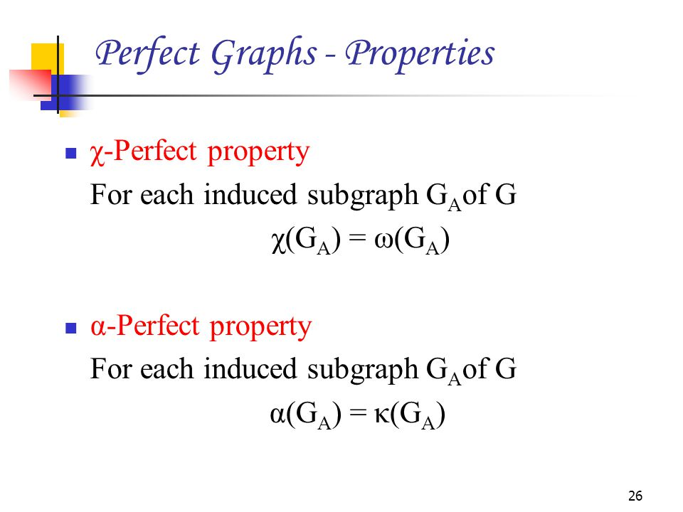 χ-Perfect property For each induced subgraph G A of G χ(G A ) = ω(G A ) α-Perfect property For each induced subgraph G A of G α(G A ) = κ(G A ) 26 Perfect Graphs - Properties