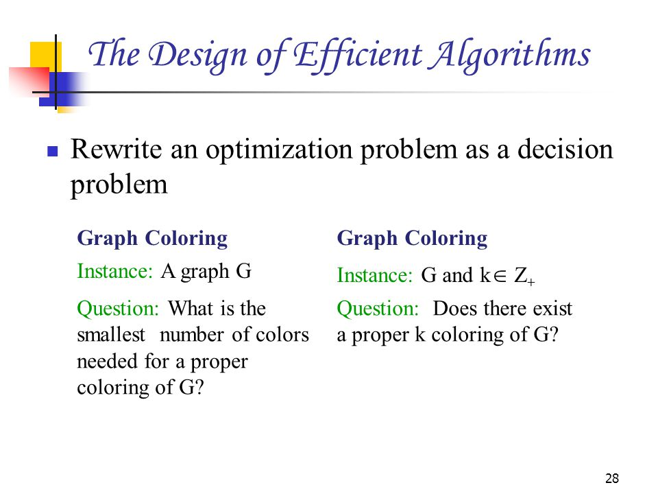 Rewrite an optimization problem as a decision problem 28 Graph Coloring Instance: A graph G Instance: G and k  Z + Question: What is the smallest num
